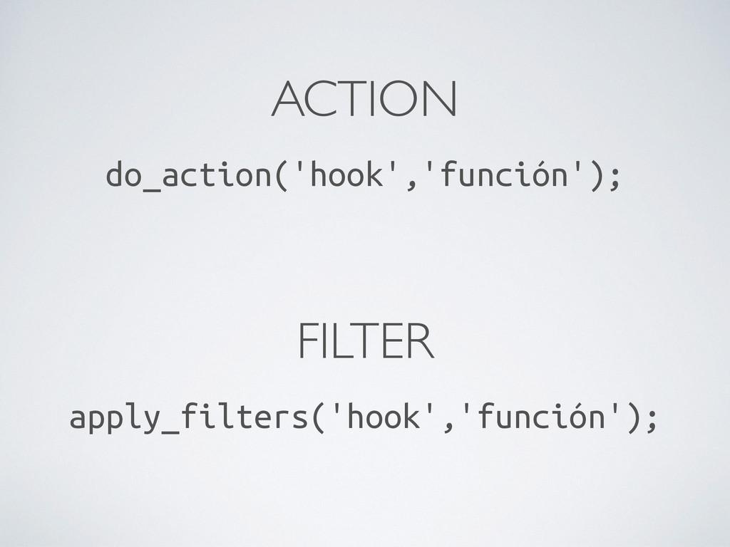 ACTION do_action('hook','función'); FILTER appl...