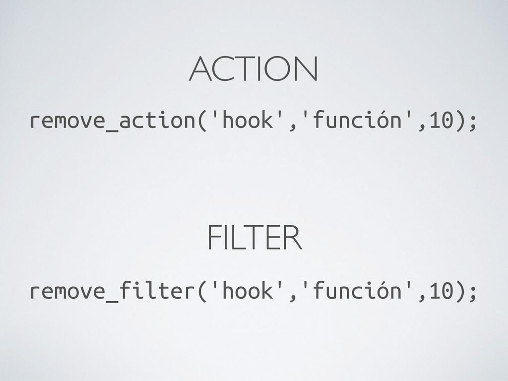ACTION remove_action('hook','función',10); FILT...