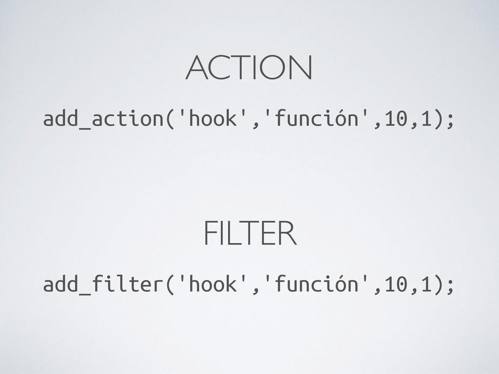 ACTION add_action('hook','función',10,1); FILTE...