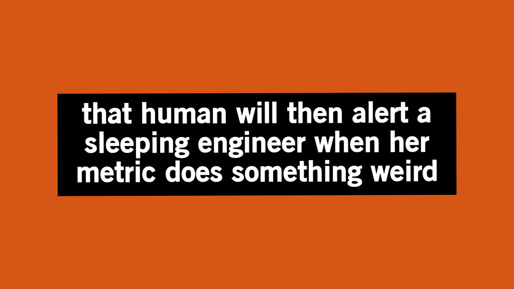 that human will then alert a sleeping engineer ...