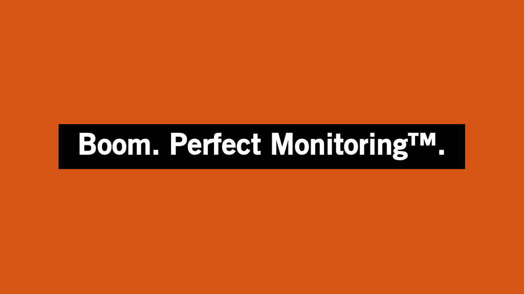 Boom. Perfect Monitoring™.