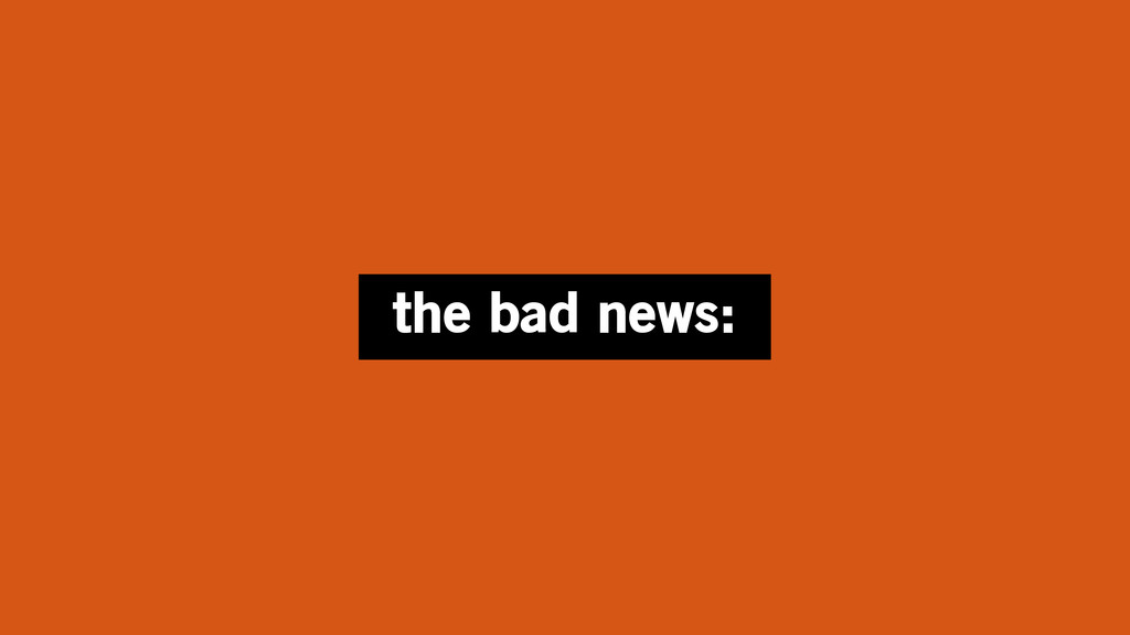 the bad news:
