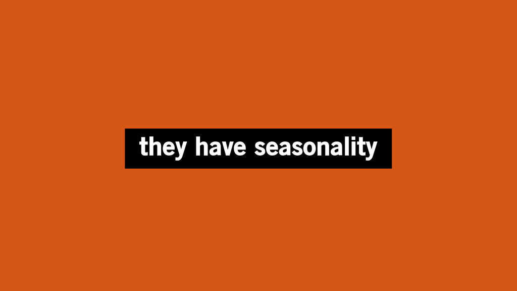 they have seasonality