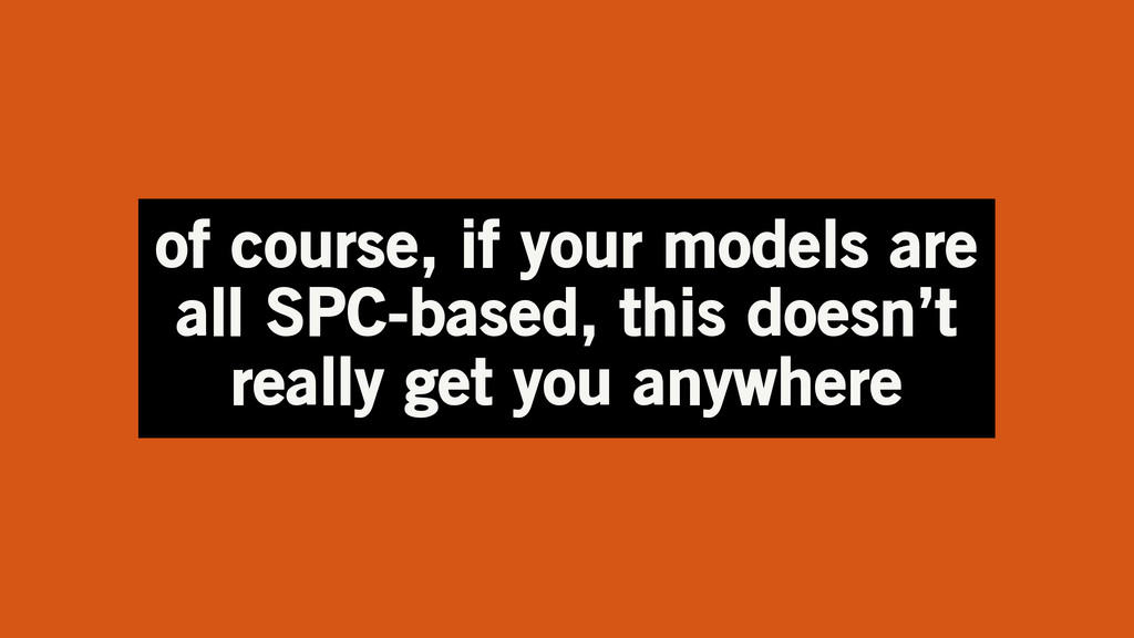 of course, if your models are all SPC-based, th...