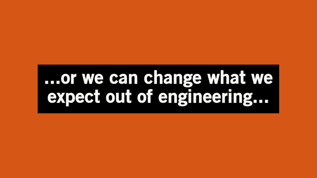 ...or we can change what we expect out of engin...