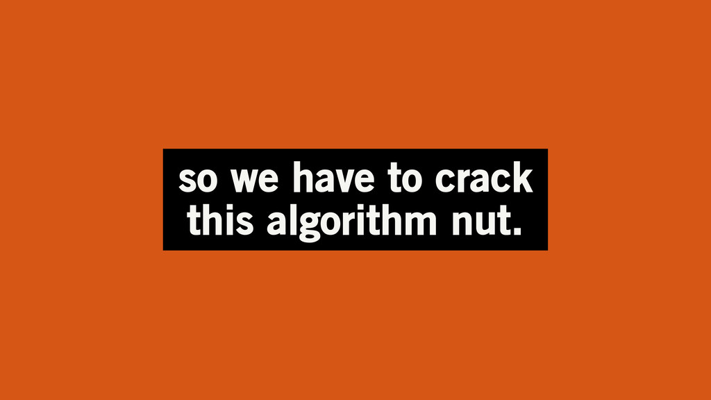 so we have to crack this algorithm nut.