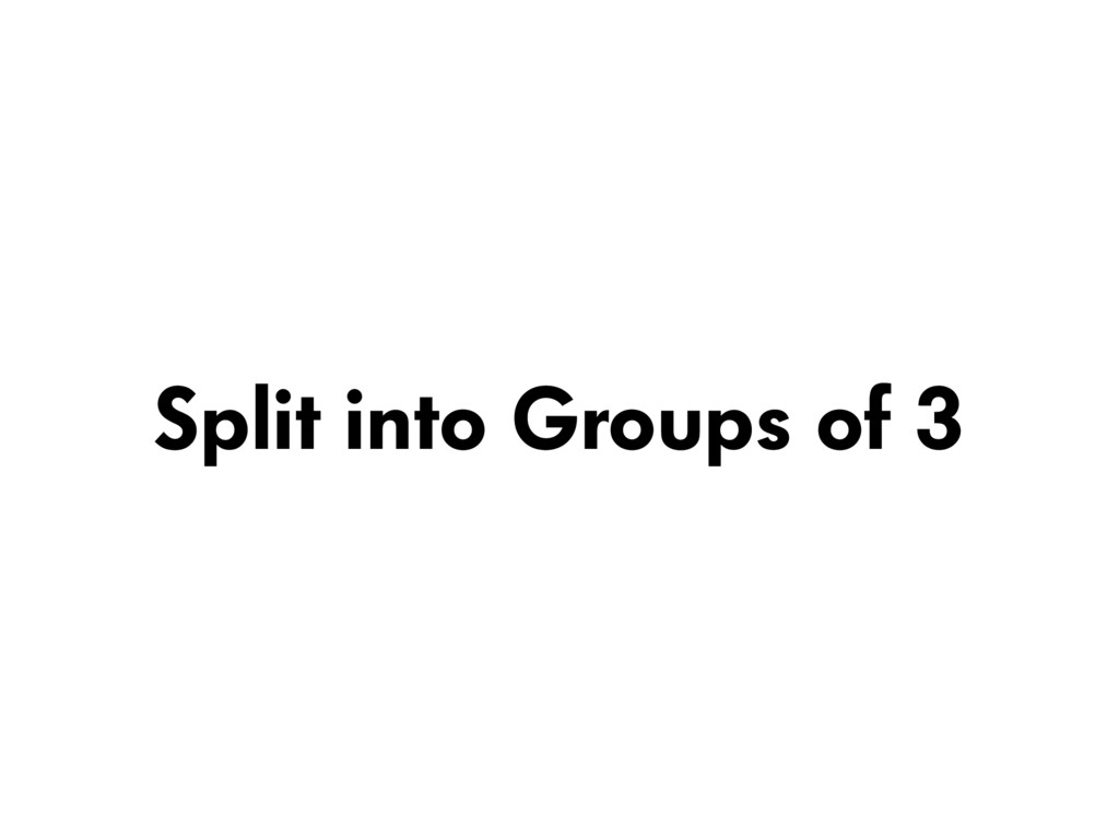 Split into Groups of 3