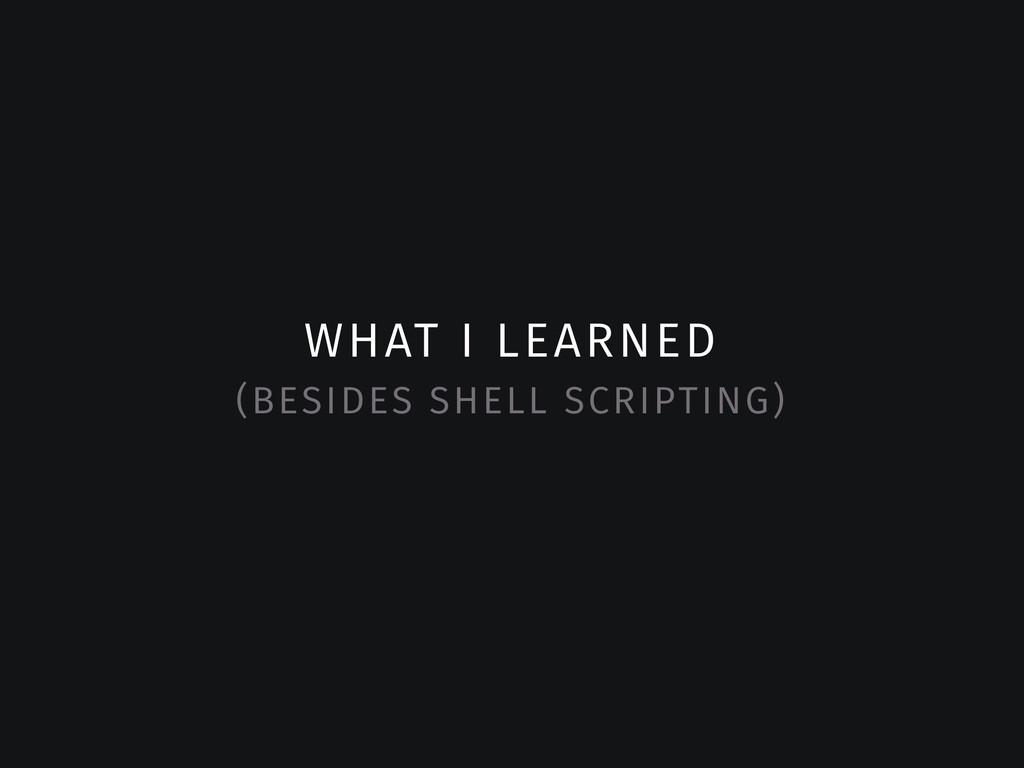 WHAT I LEARNED (BESIDES SHELL SCRIPTING)