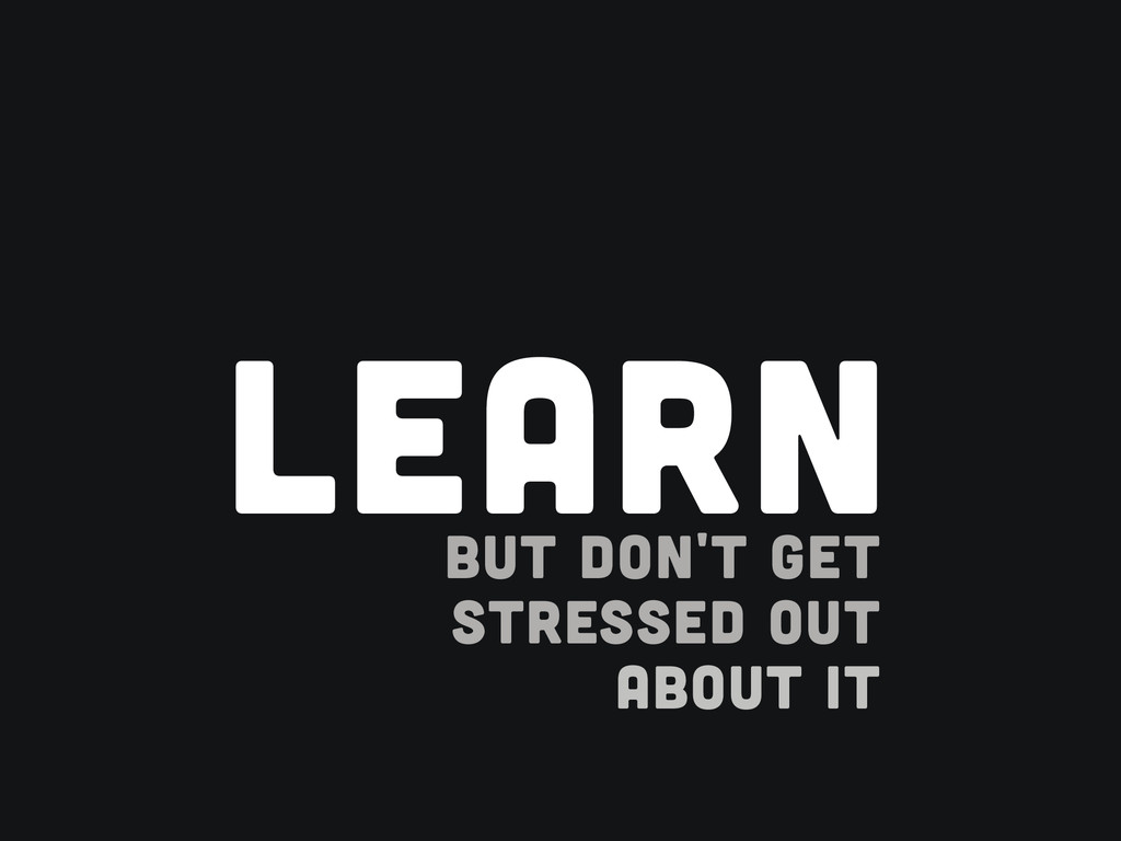 ! BUT DON'T GET STRESSED OUT ABOUT IT LEARN