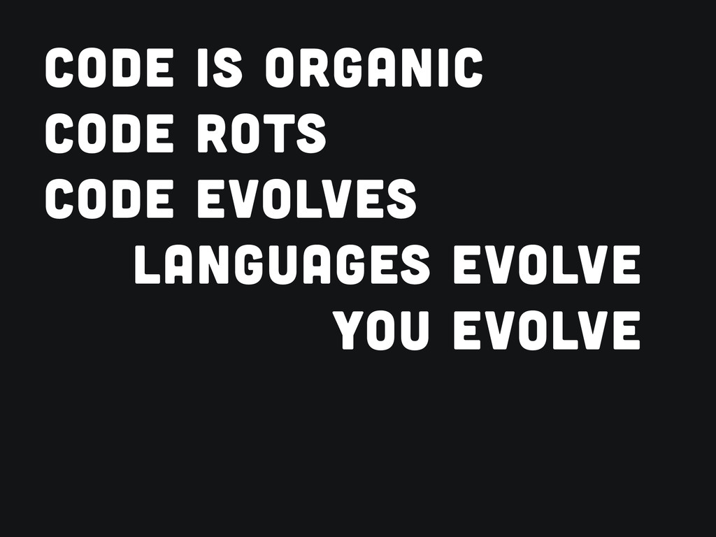 CODE IS ORGANIC CODE ROTS CODE EVOLVES LANGUAGE...