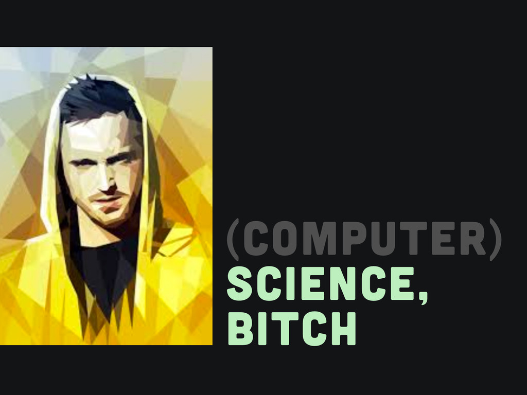 (COMPUTER) SCIENCE, BITCH