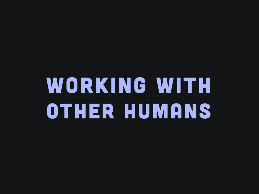 WORKING WITH OTHER HUMANS
