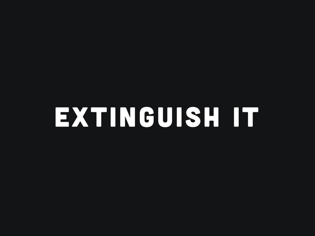 EXTINGUISH IT