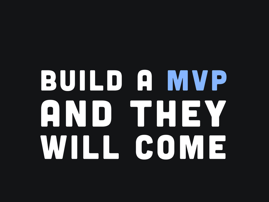 BUILD A MVP AND THEY WILL COME