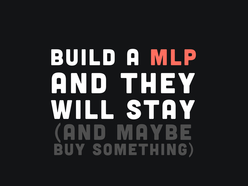 BUILD A MLP AND THEY WILL STAY (AND MAYBE BUY S...