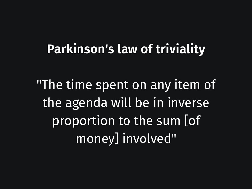 """Parkinson's law of triviality ! """"The time spent..."""