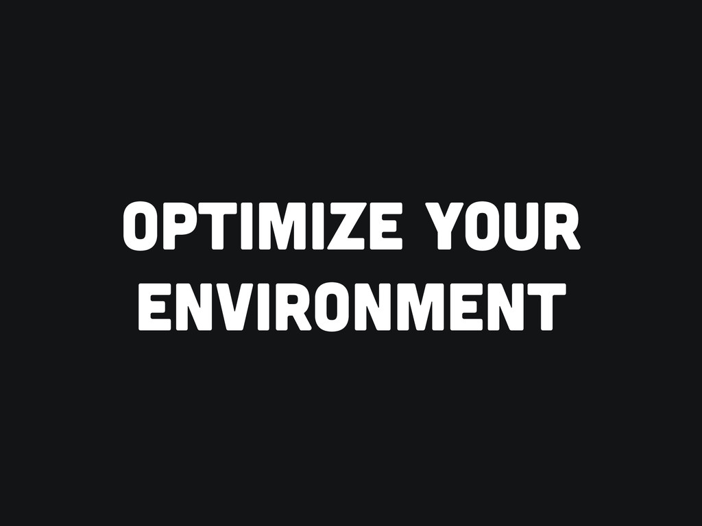 OPTIMIZE YOUR ENVIRONMENT