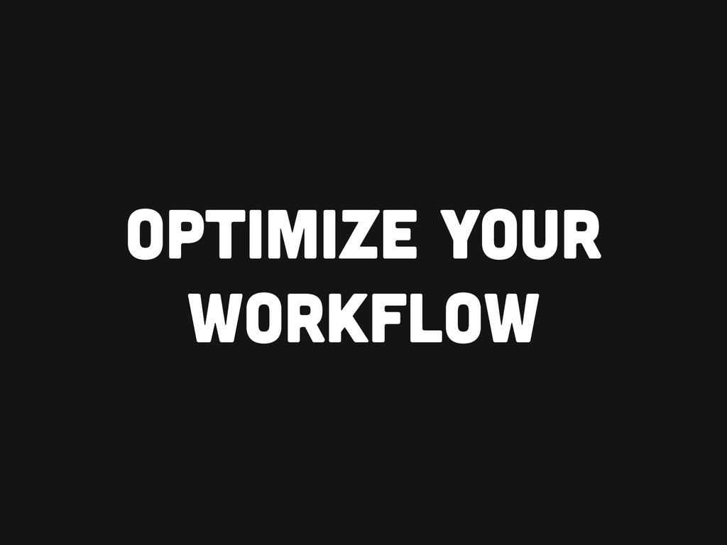 OPTIMIZE YOUR WORKFLOW