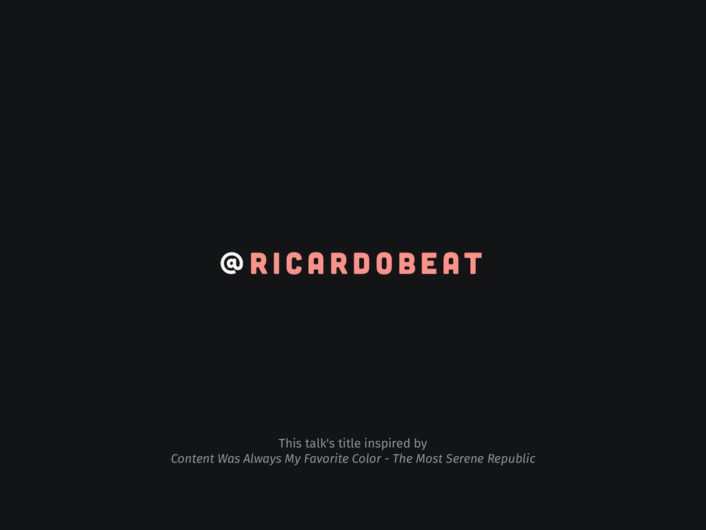 ! @ R I C A R D O B E AT This talk's title insp...