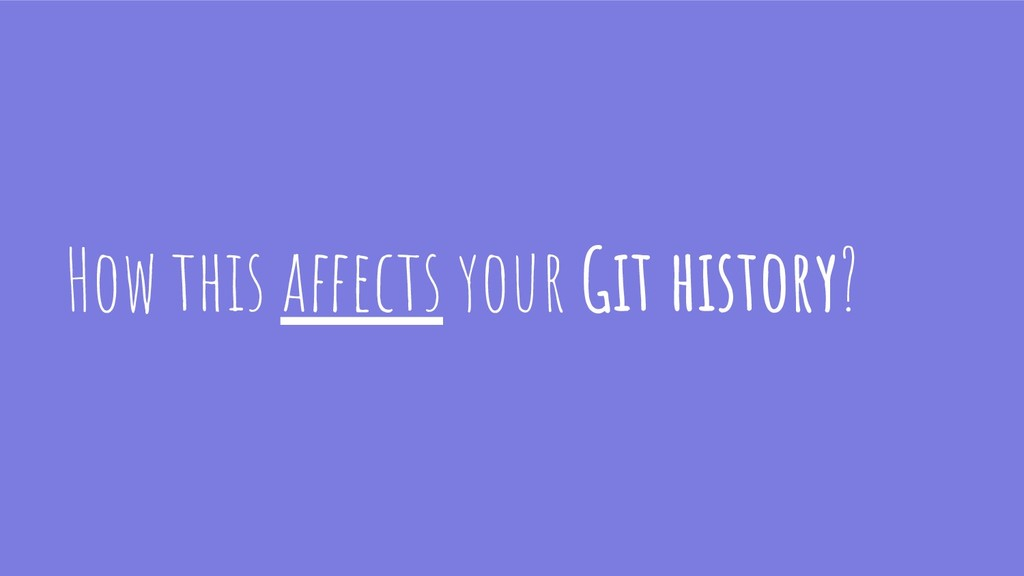 How this affects your Git history?