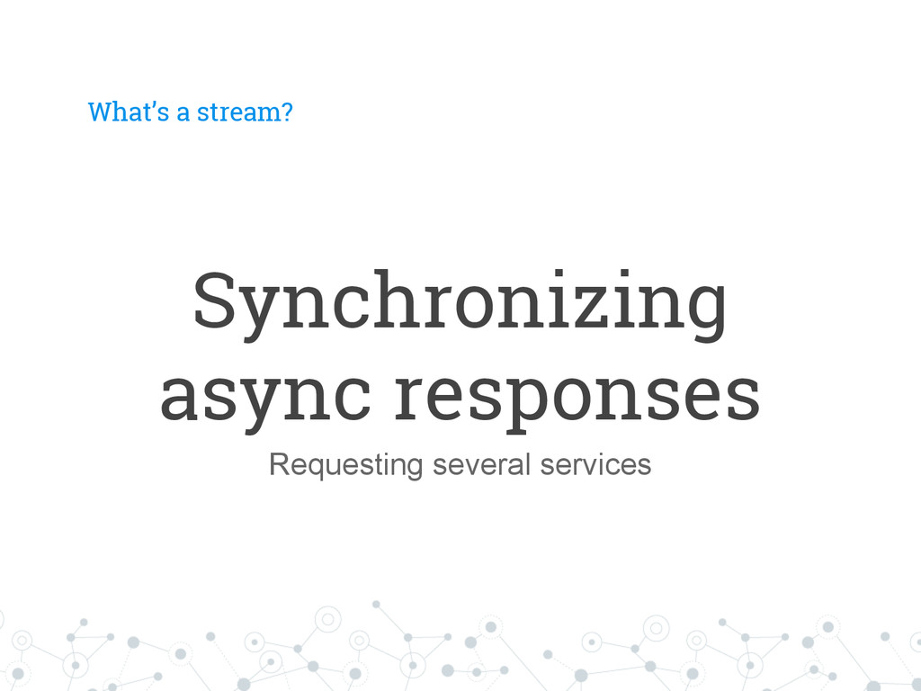 What's a stream? Synchronizing async responses ...