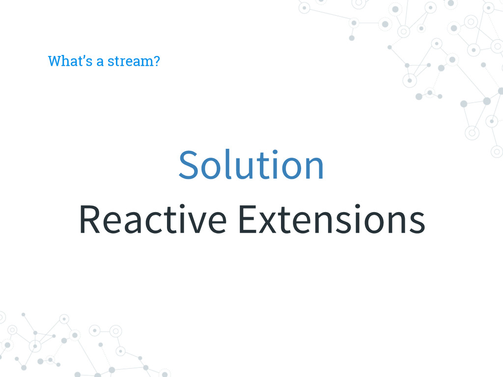 What's a stream? Solution Reactive Extensions