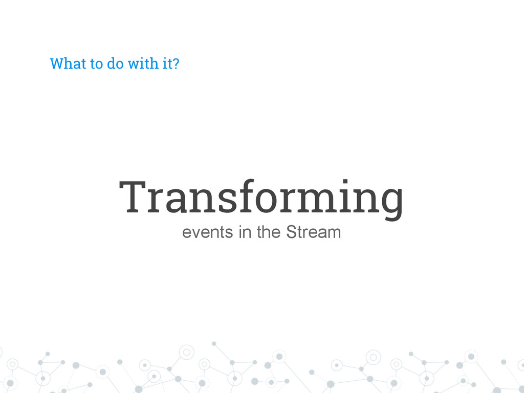 What to do with it? Transforming events in the ...