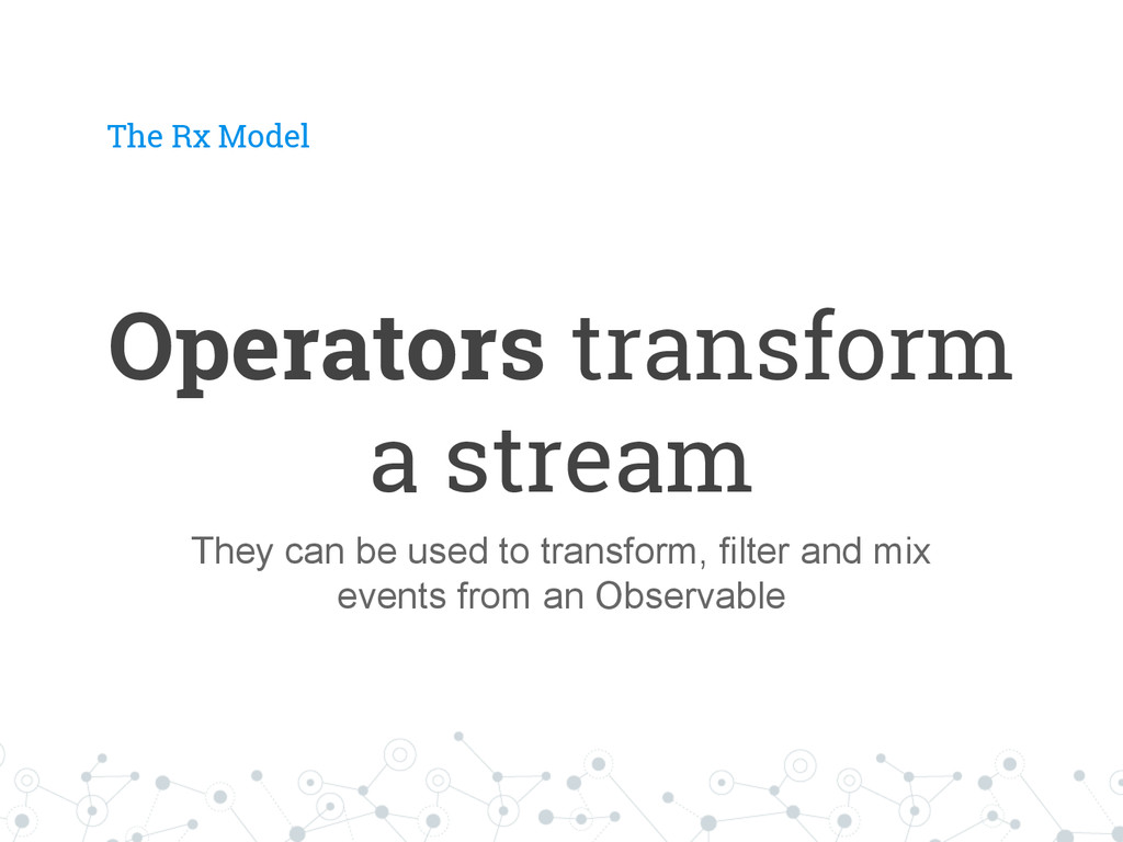 The Rx Model Operators transform a stream They ...