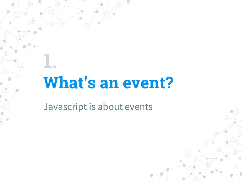 1. What's an event? Javascript is about events