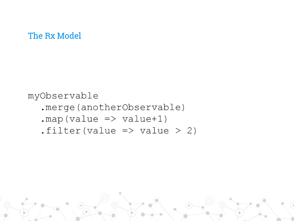 The Rx Model myObservable .merge(anotherObserva...