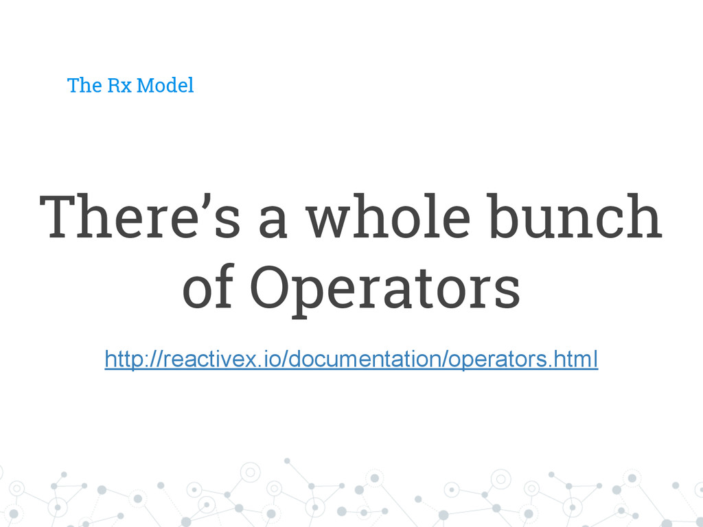 There's a whole bunch of Operators The Rx Model...