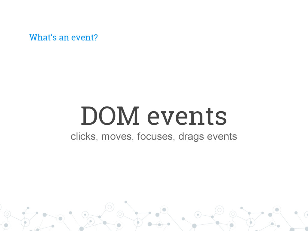 What's an event? DOM events clicks, moves, focu...