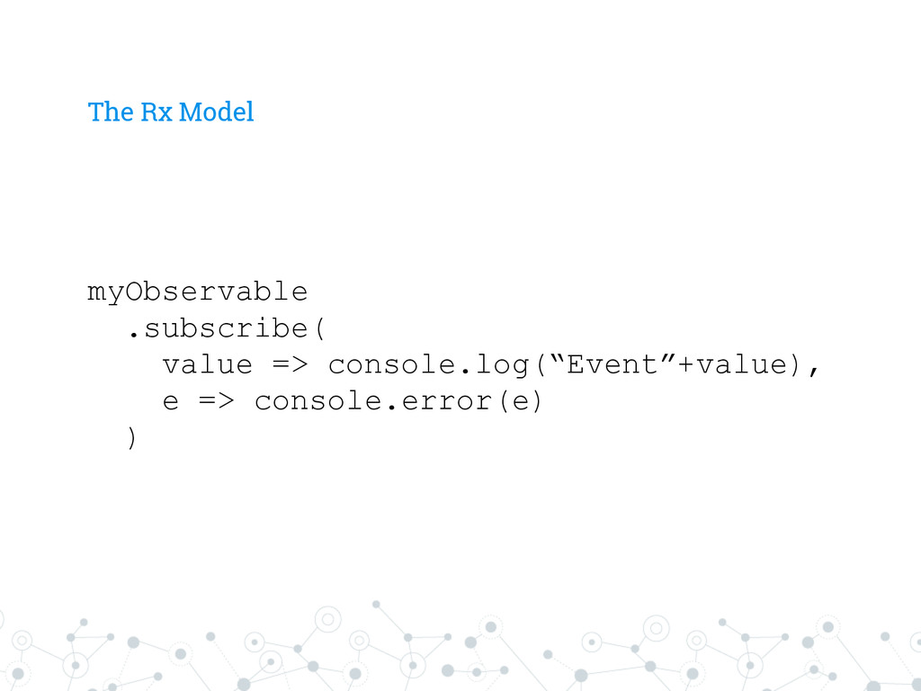 The Rx Model myObservable .subscribe( value => ...