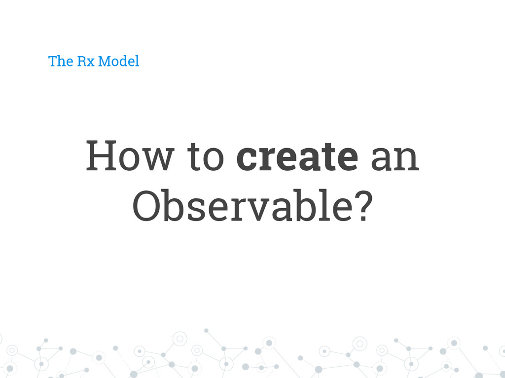 How to create an Observable? The Rx Model