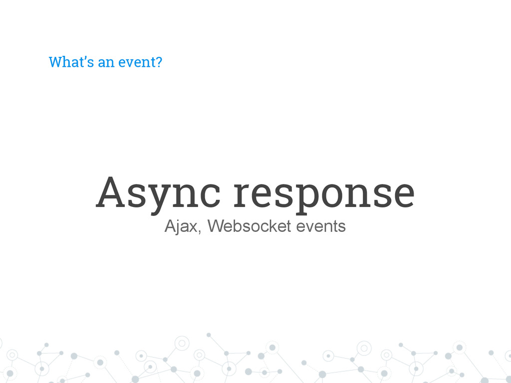 What's an event? Async response Ajax, Websocket...