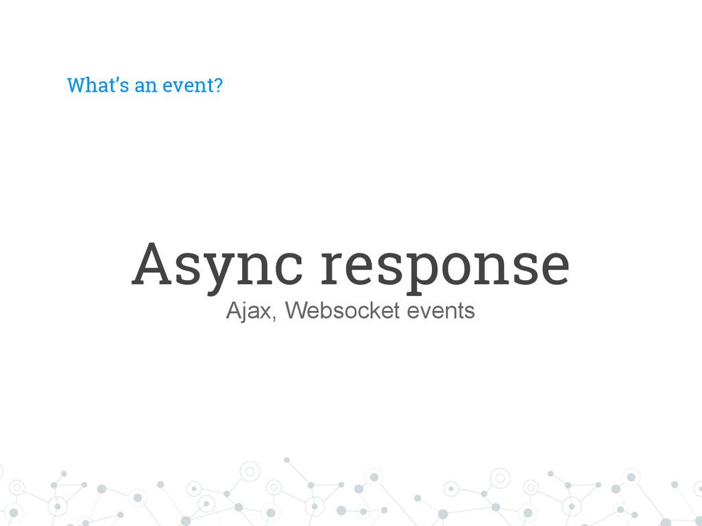 What's an event? Async response Ajax, Websocket...