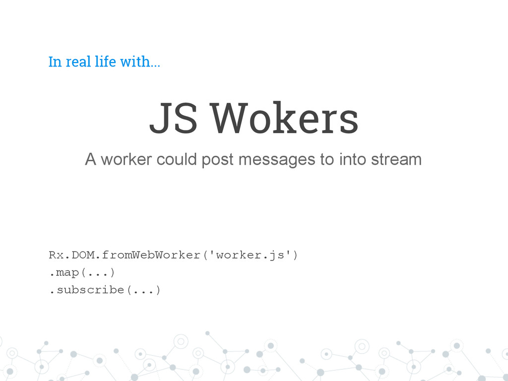 In real life with... JS Wokers A worker could p...