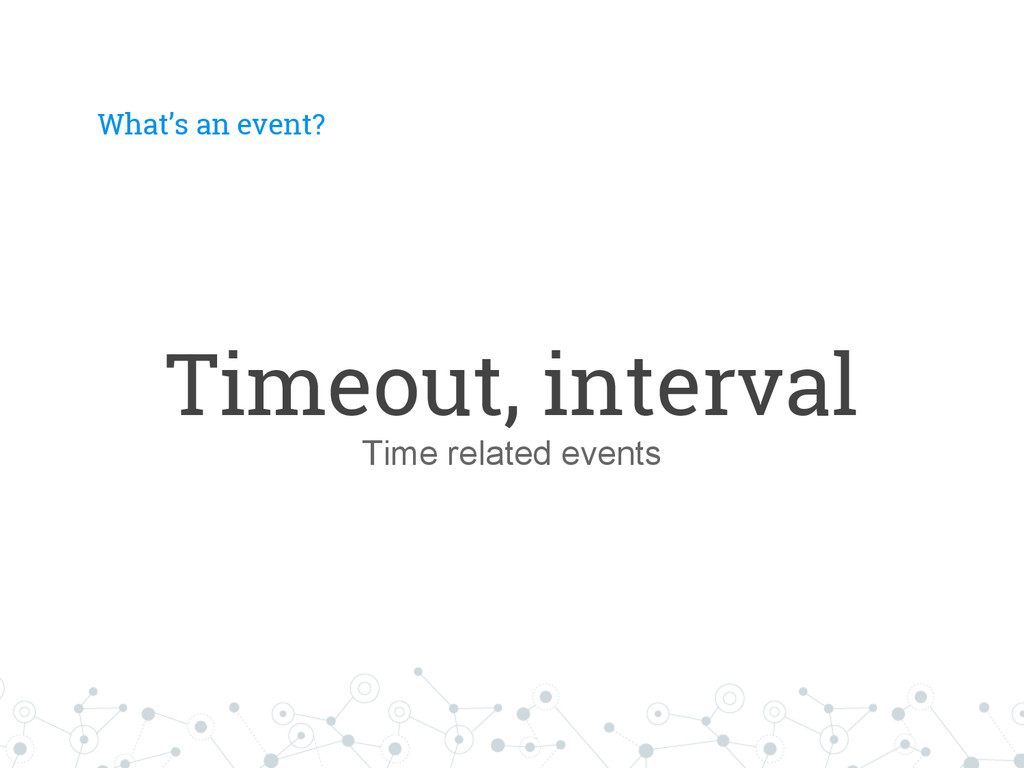 What's an event? Timeout, interval Time related...