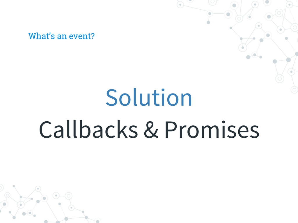 What's an event? Solution Callbacks & Promises