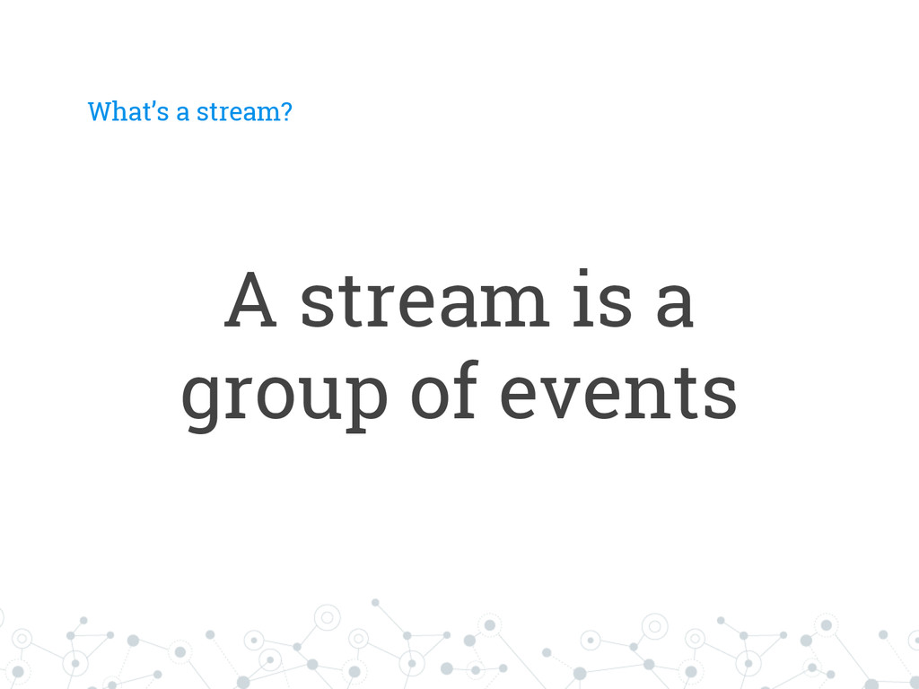 What's a stream? A stream is a group of events
