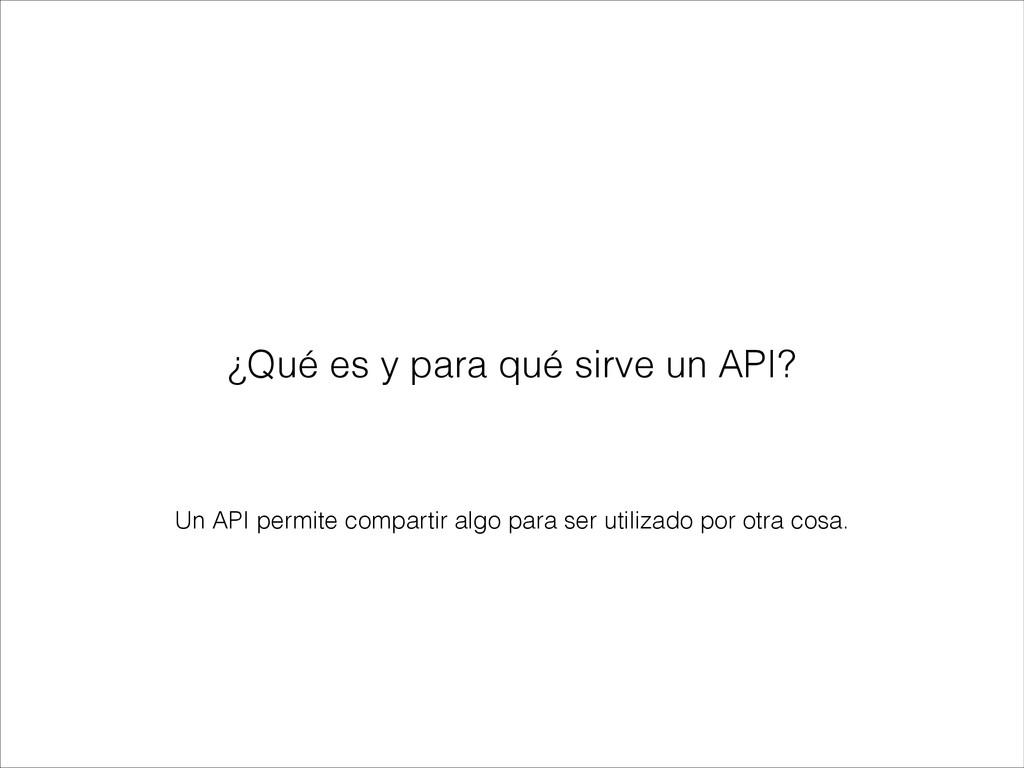 Un API permite compartir algo para ser utilizad...