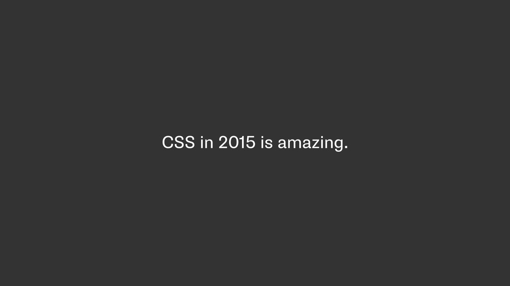 CSS in 2015 is amazing.