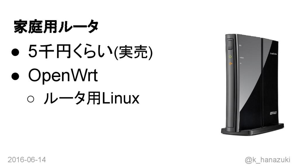 2016-06-14 @k_hanazuki 家庭用ルータ ● 5千円くらい(実売) ● Op...