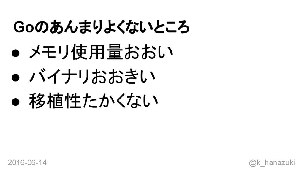 2016-06-14 @k_hanazuki Goのあんまりよくないところ ● メモリ使用量お...
