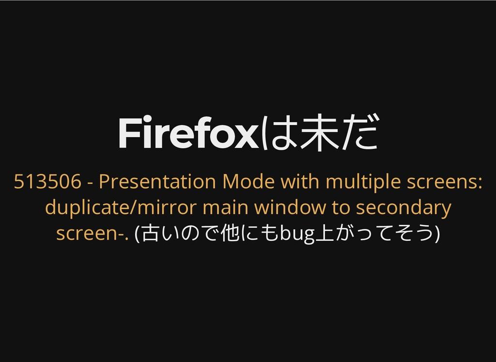 Firefoxは未だ Firefoxは未だ (古いので他にもbug上がってそう) 513506...