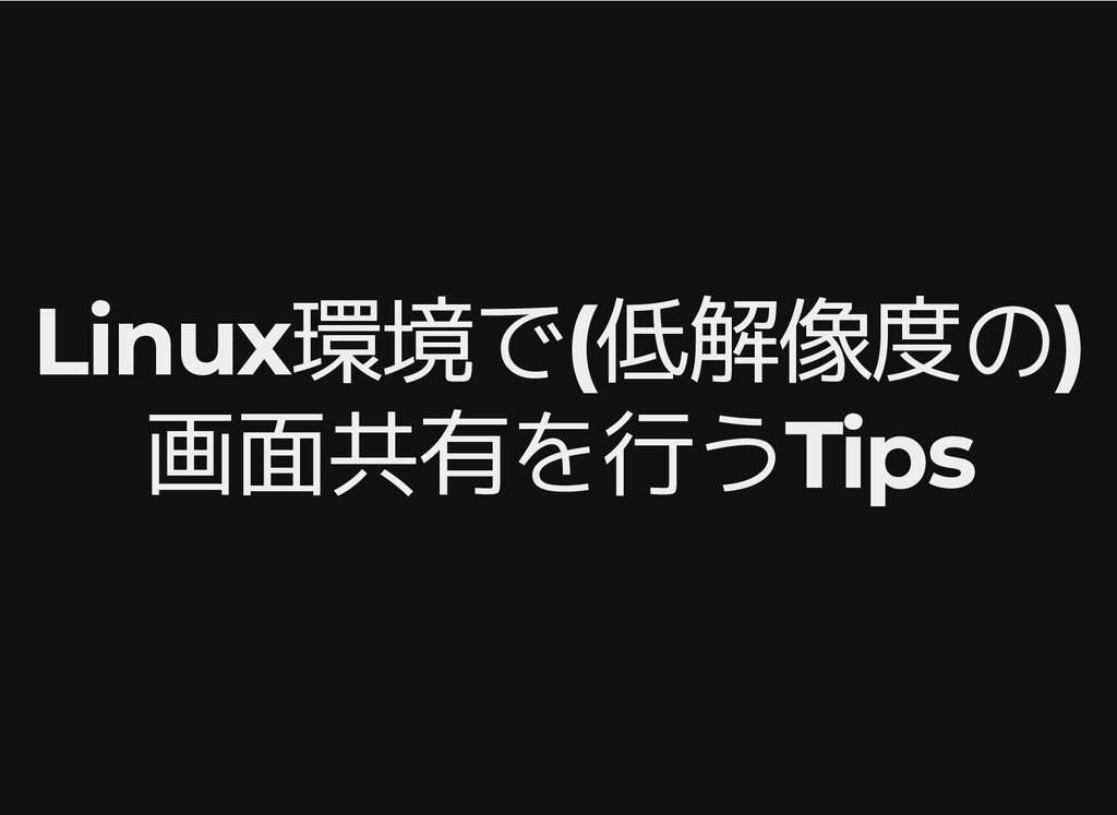 Linux環境で(低解像度の) Linux環境で(低解像度の) 画面共有を行うTips 画面共...
