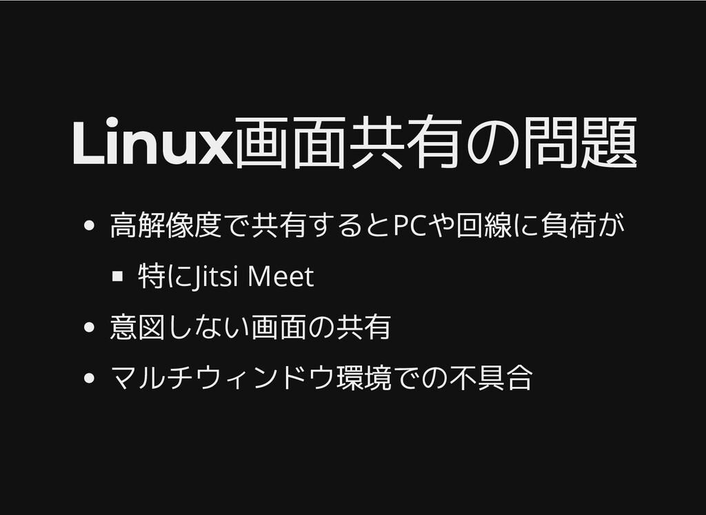 Linux画面共有の問題 Linux画面共有の問題 高解像度で共有するとPCや回線に負荷が 特...