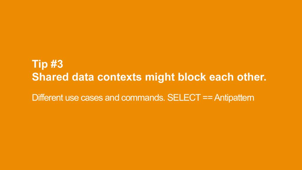 Tip #3 Shared data contexts might block each o...