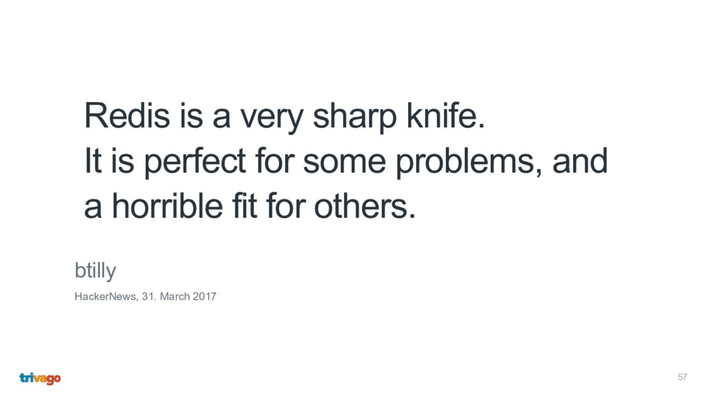 57 Redis is a very sharp knife.  It is perfect...