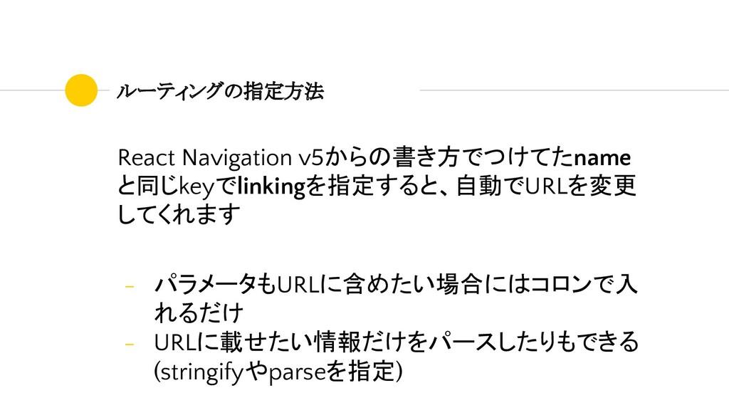 ルーティングの指定方法 React Navigation v5からの書き方でつけてたname ...